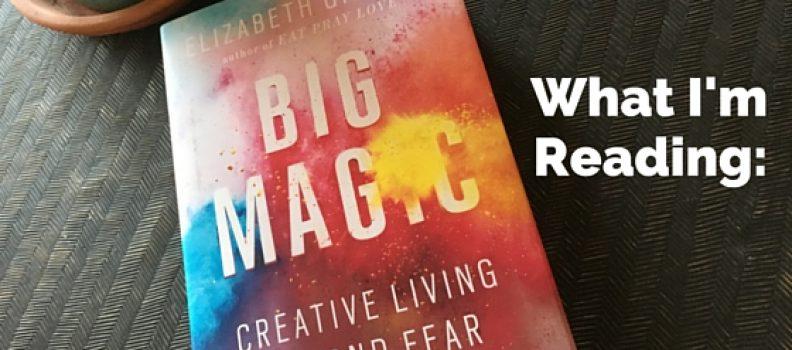 What I am reading: Big Magic by Elizabeth Gilbert